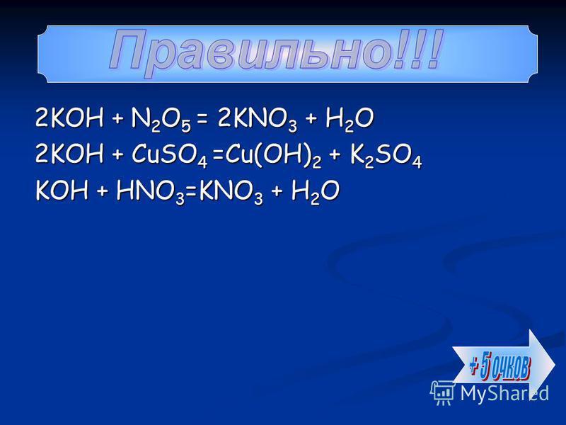 2KOH + N 2 O 5 = 2KNO 3 + Н 2 О 2KOH + CuSO 4 =Cu(OH) 2 + K 2 SO 4 KOH + HNO 3 =KNO 3 + Н 2 О