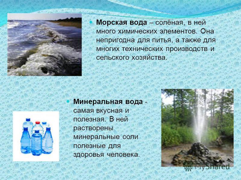 Минеральная вода - самая вкусная и полезная. В ней растворены минеральные соли полезные для здоровья человека. Морская вода – солёная, в ней много химических элементов. Она непригодна для питья, а также для многих технических производств и сельского