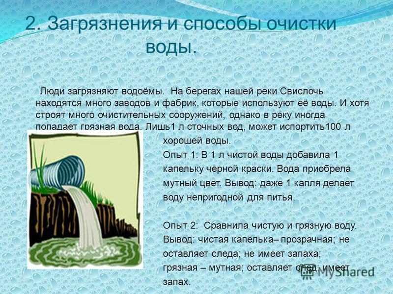 2. Загрязнения и способы очистки воды. Люди загрязняют водоёмы. На берегах нашей реки Свислочь находятся много заводов и фабрик, которые используют её воды. И хотя строят много очистительных сооружений, однако в реку иногда попадает грязная вода. Лиш