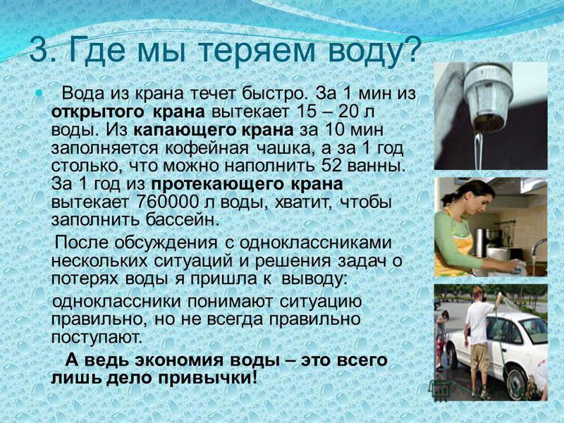3. Где мы теряем воду? Вода из крана течет быстро. За 1 мин из открытого крана вытекает 15 – 20 л воды. Из капающего крана за 10 мин заполняется кофейная чашка, а за 1 год столько, что можно наполнить 52 ванны. За 1 год из протекающего крана вытекает