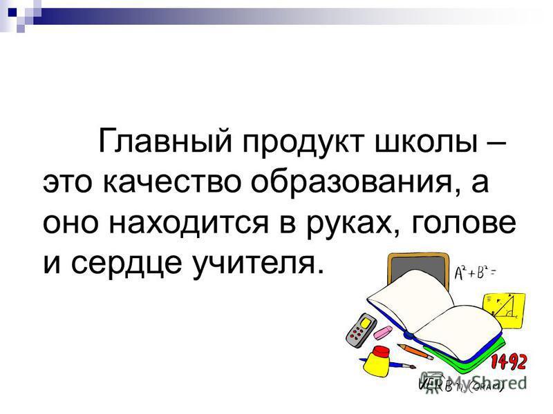 Главный продукт школы – это качество образования, а оно находится в руках, голове и сердце учителя.