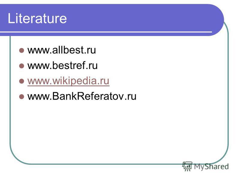 Literature www.allbest.ru www.bestref.ru www.wikipedia.ru www.BankReferatov.ru