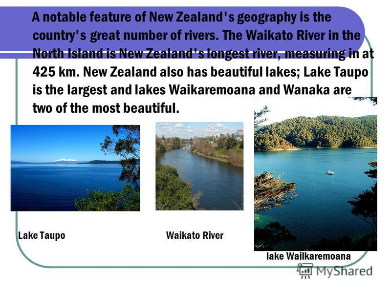 A notable feature of New Zealand's geography is the country's great number of rivers. The Waikato River in the North Island is New Zealand's longest river, measuring in at 425 km. New Zealand also has beautiful lakes; Lake Taupo is the largest and la