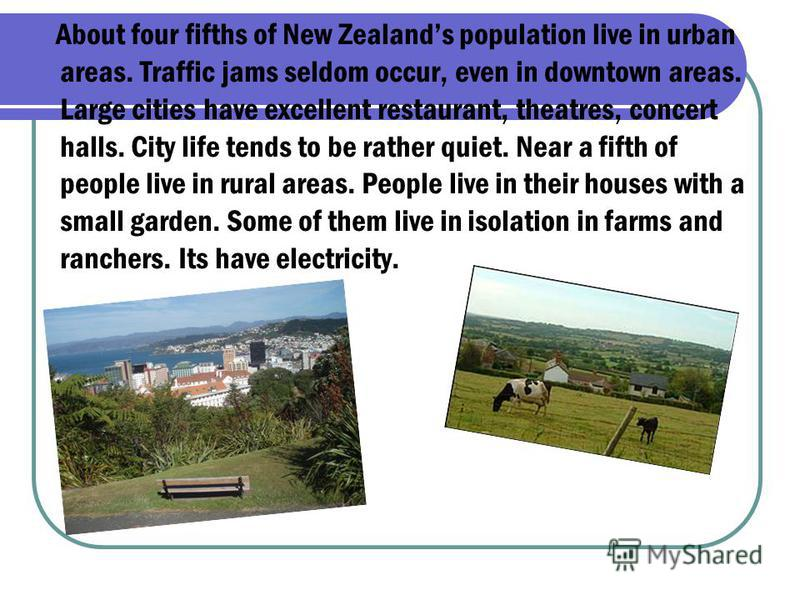 About four fifths of New Zealands population live in urban areas. Traffic jams seldom occur, even in downtown areas. Large cities have excellent restaurant, theatres, concert halls. City life tends to be rather quiet. Near a fifth of people live in r