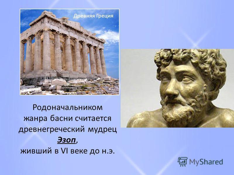 Родоначальником жанра басни считается древнегреческий мудрец Эзоп, живший в VI веке до н.э. Древняя Греция