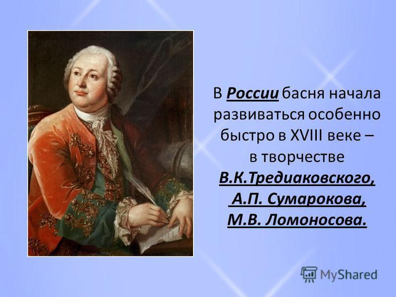 В России басня начала развиваться особенно быстро в XVIII веке – в творчестве В.К.Тредиаковского, А.П. Сумарокова, М.В. Ломоносова.