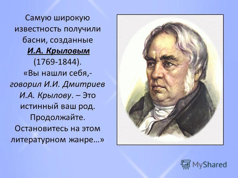 Самую широкую известность получили басни, созданные И.А. Крыловым (1769-1844). «Вы нашли себя,- говорил И.И. Дмитриев И.А. Крылову. – Это истинный ваш род. Продолжайте. Остановитесь на этом литературном жанре…»