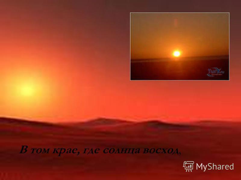 В том крае, где солнца восход,