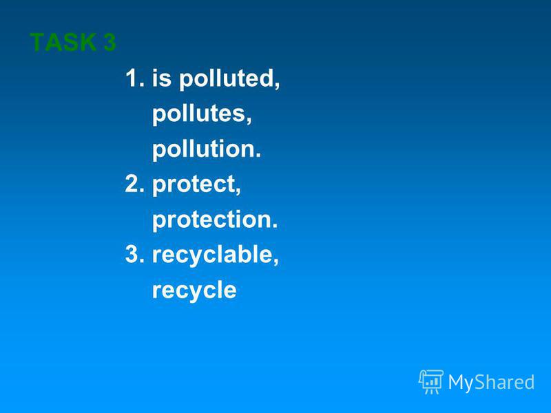 TASK 3 1. is polluted, pollutes, pollution. 2. protect, protection. 3. recyclable, recycle