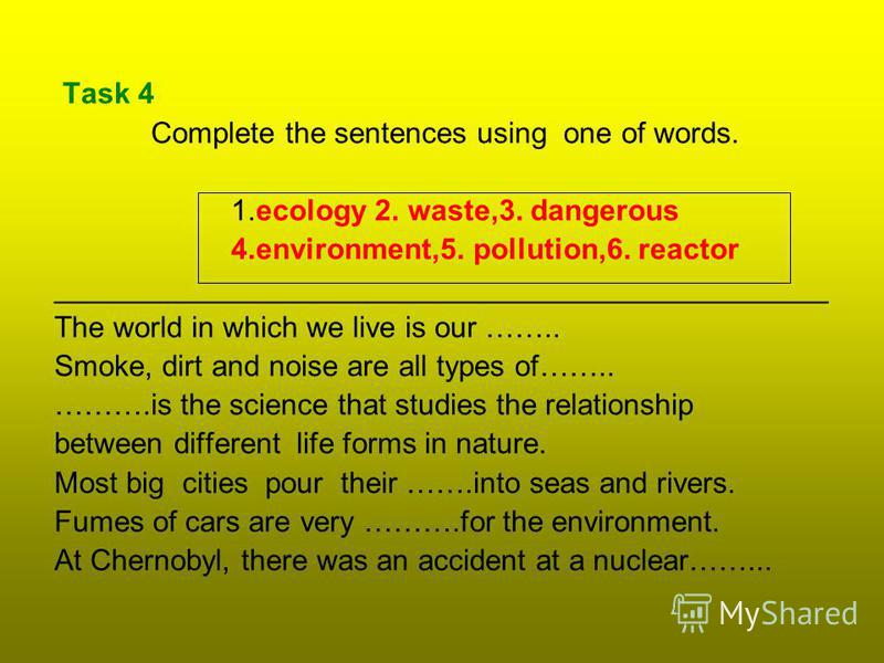 Task 4 Complete the sentences using one of words. 1.ecology 2. waste,3. dangerous 4.environment,5. pollution,6. reactor _______________________________________________ The world in which we live is our …….. Smoke, dirt and noise are all types of……..