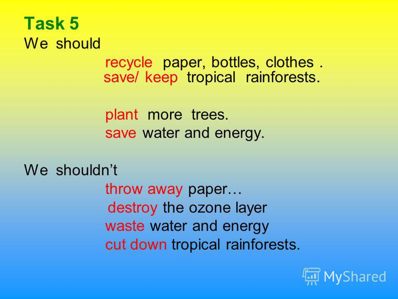 Task 5 We should recycle paper, bottles, clothes. save/ keep tropical rainforests. plant more trees. save water and energy. We shouldnt throw away paper… destroy the ozone layer waste water and energy cut down tropical rainforests.