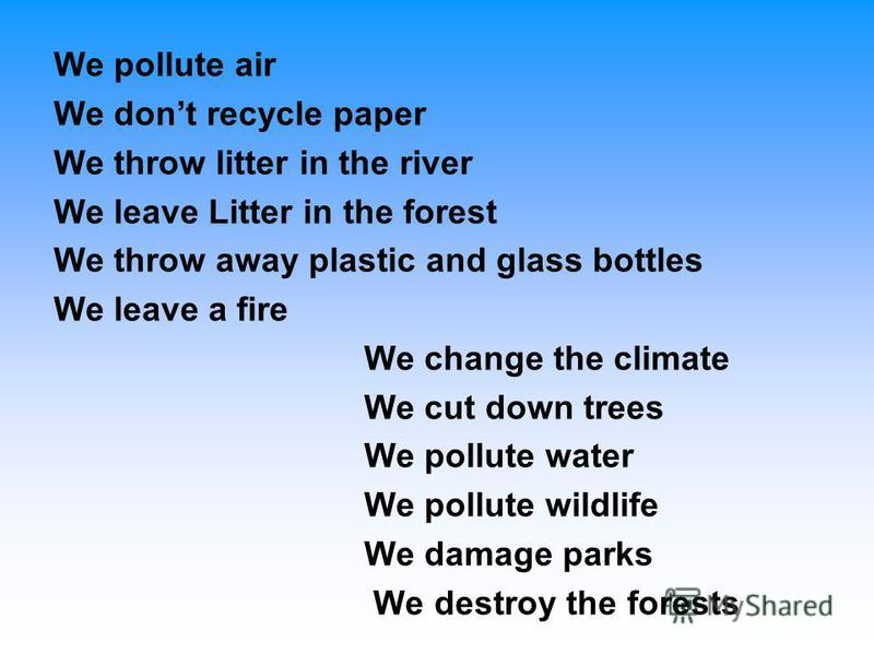 We pollute air We dont recycle paper We throw litter in the river We leave Litter in the forest We throw away plastic and glass bottles We leave a fire We change the climate We cut down trees We pollute water We pollute wildlife We damage parks We de