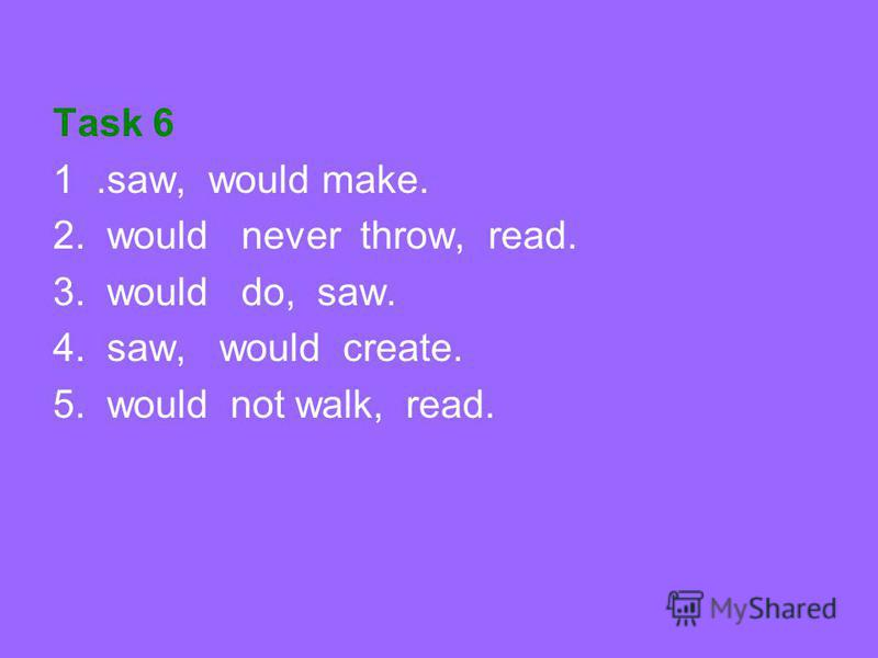 Task 6 1.saw, would make. 2. would never throw, read. 3. would do, saw. 4. saw, would create. 5. would not walk, read.