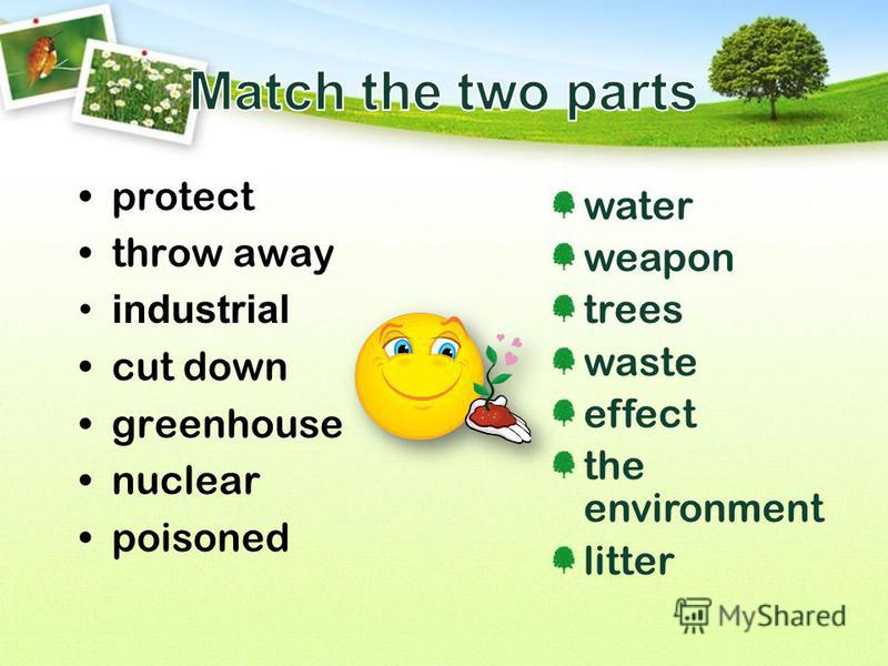 protect throw away industrial cut down greenhouse nuclear poisoned water weapon trees waste effect the environment litter