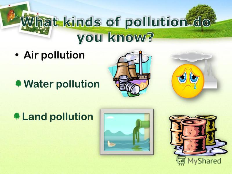 Air pollution Water pollution Land pollution