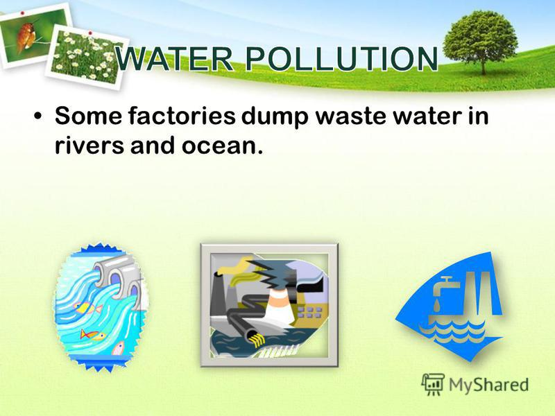 Some factories dump waste water in rivers and ocean.