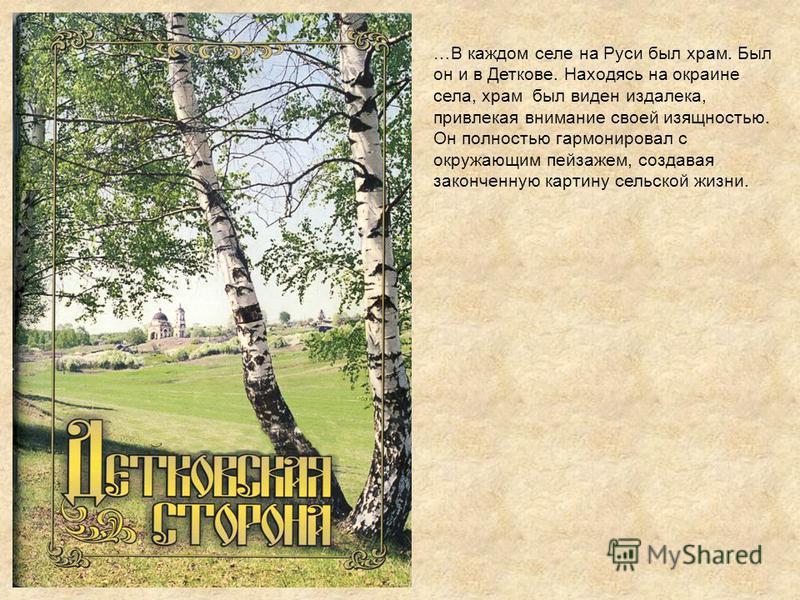 …В каждом селе на Руси был храм. Был он и в Деткове. Находясь на окраине села, храм был виден издалека, привлекая внимание своей изящностью. Он полностью гармонировал с окружающим пейзажем, создавая законченную картину сельской жизни.