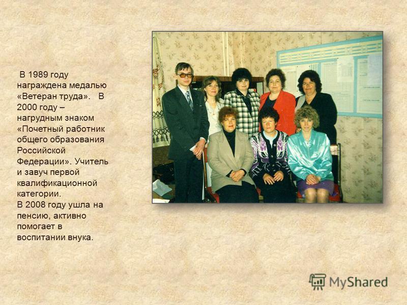 В 1989 году награждена медалью «Ветеран труда». В 2000 году – нагрудным знаком «Почетный работник общего образования Российской Федерации». Учитель и завуч первой квалификационной категории. В 2008 году ушла на пенсию, активно помогает в воспитании в