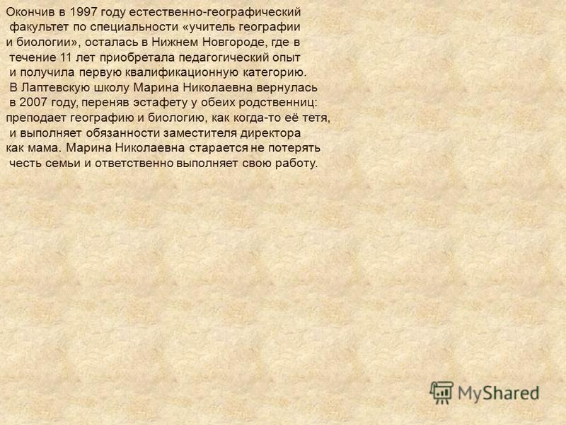 Окончив в 1997 году естественно-географический факультет по специальности «учитель географии и биологии», осталась в Нижнем Новгороде, где в течение 11 лет приобретала педагогический опыт и получила первую квалификационную категорию. В Лаптевскую шко