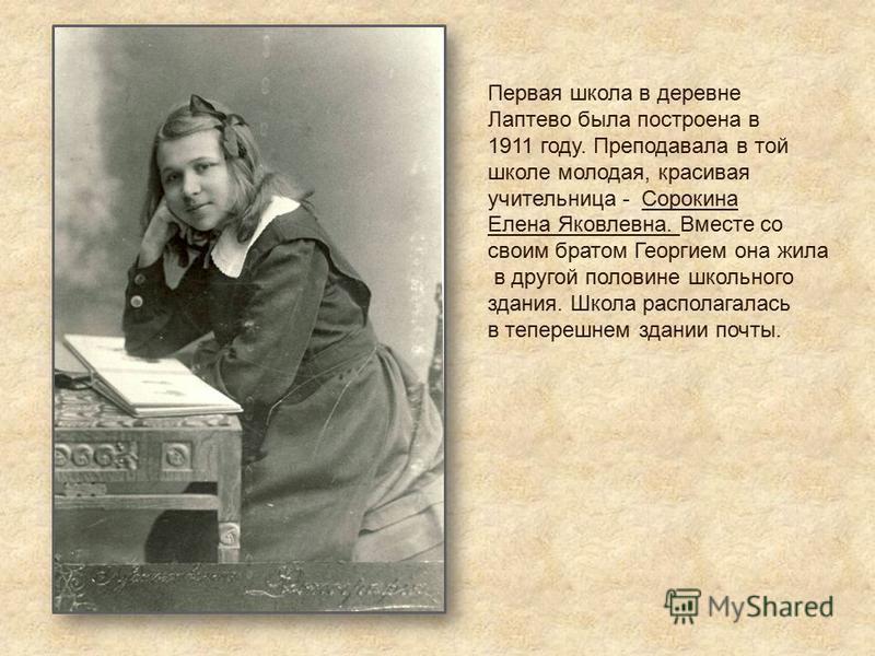 Первая школа в деревне Лаптево была построена в 1911 году. Преподавала в той школе молодая, красивая учительница - Сорокина Елена Яковлевна. Вместе со своим братом Георгием она жила в другой половине школьного здания. Школа располагалась в теперешнем