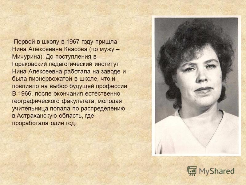 Первой в школу в 1967 году пришла Нина Алексеевна Квасова (по мужу – Мичурина). До поступления в Горьковский педагогический институт Нина Алексеевна работала на заводе и была пионервожатой в школе, что и повлияло на выбор будущей профессии. В 1966, п