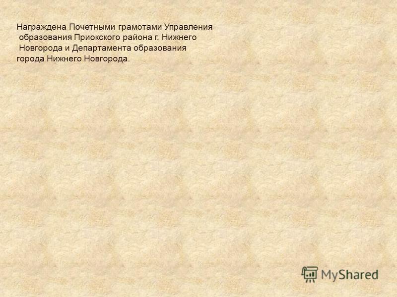 Награждена Почетными грамотами Управления образования Приокского района г. Нижнего Новгорода и Департамента образования города Нижнего Новгорода.