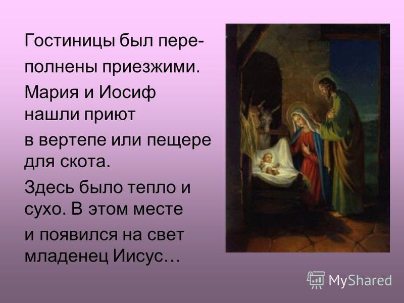 Гостиницы был пере- полнены приезжими. Мария и Иосиф нашли приют в вертепе или пещере для скота. Здесь было тепло и сухо. В этом месте и появился на свет младенец Иисус…