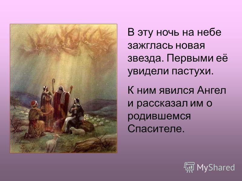 В эту ночь на небе зажглась новая звезда. Первыми её увидели пастухи. К ним явился Ангел и рассказал им о родившемся Спасителе.