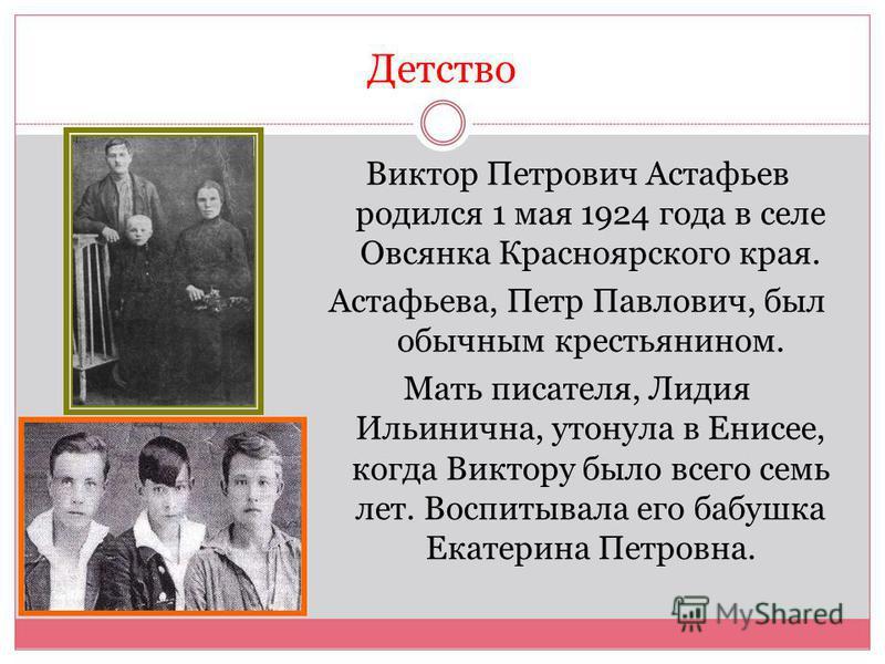 Детство Виктор Петрович Астафьев родился 1 мая 1924 года в селе Овсянка Красноярского края. Астафьева, Петр Павлович, был обычным крестьянином. Мать писателя, Лидия Ильинична, утонула в Енисее, когда Виктору было всего семь лет. Воспитывала его бабуш