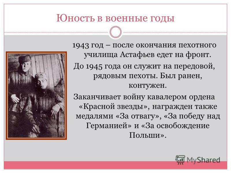 Юность в военные годы 1943 год – после окончания пехотного училища Астафьев едет на фронт. До 1945 года он служит на передовой, рядовым пехоты. Был ранен, контужен. Заканчивает войну кавалером ордена «Красной звезды», награжден также медалями «За отв