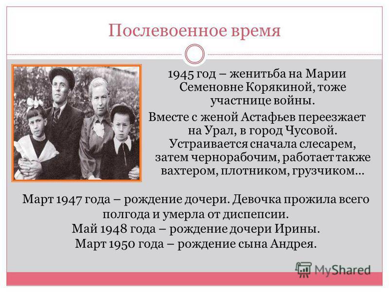 Послевоенное время 1945 год – женитьба на Марии Семеновне Корякиной, тоже участнице войны. Вместе с женой Астафьев переезжает на Урал, в город Чусовой. Устраивается сначала слесарем, затем чернорабочим, работает также вахтером, плотником, грузчиком..