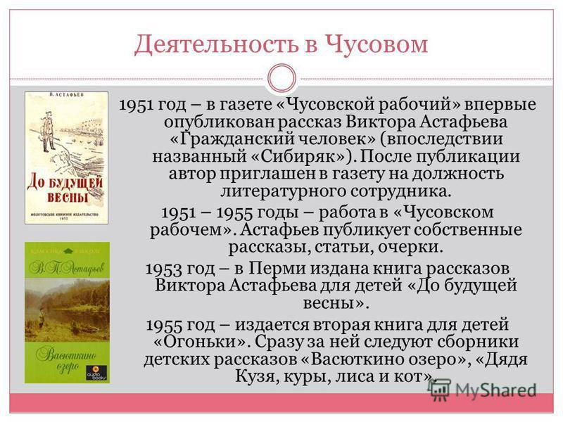 Деятельность в Чусовом 1951 год – в газете «Чусовской рабочий» впервые опубликован рассказ Виктора Астафьева «Гражданский человек» (впоследствии названный «Сибиряк»). После публикации автор приглашен в газету на должность литературного сотрудника. 19