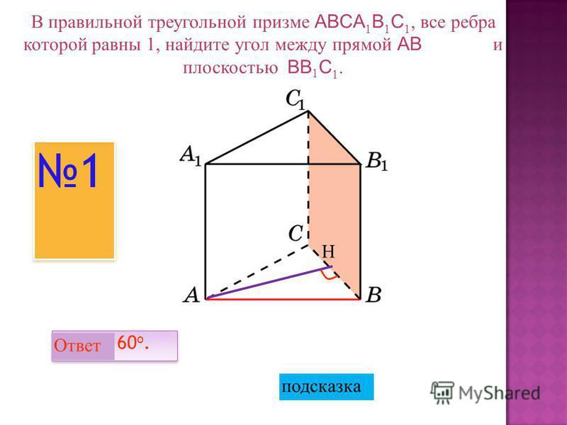 В правильной треугольной призме ABCA 1 B 1 C 1, все ребра которой равны 1, найдите угол между прямой AB и плоскостью BB 1 C 1. Ответ: 60 o. 1 1 Н подсказка Ответ