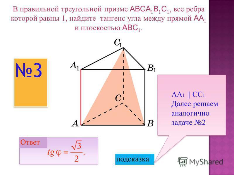 В правильной треугольной призме ABCA 1 B 1 C 1, все ребра которой равны 1, найдите тангенс угла между прямой AA 1 и плоскостью ABC 1. Ответ: Ответ: 3 3 подсказка АА 1 || СС 1 Далее решаем аналогично задаче 2 Ответ
