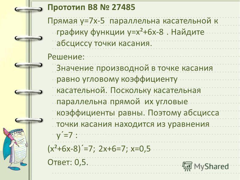 Прототип B8 27485 Прямая y=7x-5 параллельна касательной к графику функции y=x²+6x-8. Найдите абсциссу точки касания. Решeние: Значение производной в точке касания равно угловому коэффициенту касательной. Поскольку касательная параллельна прямой их уг