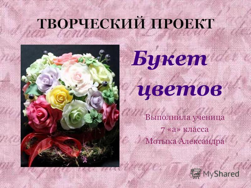 ТВОРЧЕСКИЙ ПРОЕКТ Букет цветов Выполнила ученица 7 «а» класса Мотыка Александра
