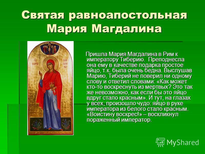Святая равноапостольная Мария Магдалина Пришла Мария Магдалина в Рим к императору Тиберию. Преподнесла она ему в качестве подарка простое яйцо, т.к. была очень бедна. Выслушав Марию, Тиберий не поверил ни одному слову и ответил словами: «Как может кт