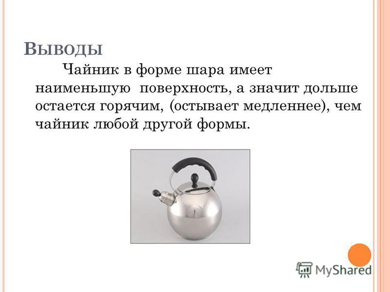 В ЫВОДЫ Чайник в форме шара имеет наименьшую поверхность, а значит дольше остается горячим, (остывает медленнее), чем чайник любой другой формы.