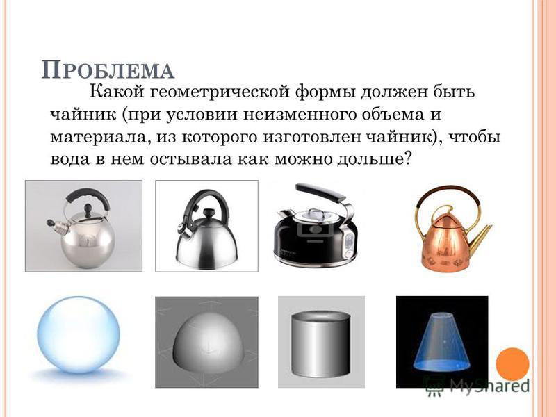 П РОБЛЕМА Какой геометрической формы должен быть чайник (при условии неизменного объема и материала, из которого изготовлен чайник), чтобы вода в нем остывала как можно дольше?