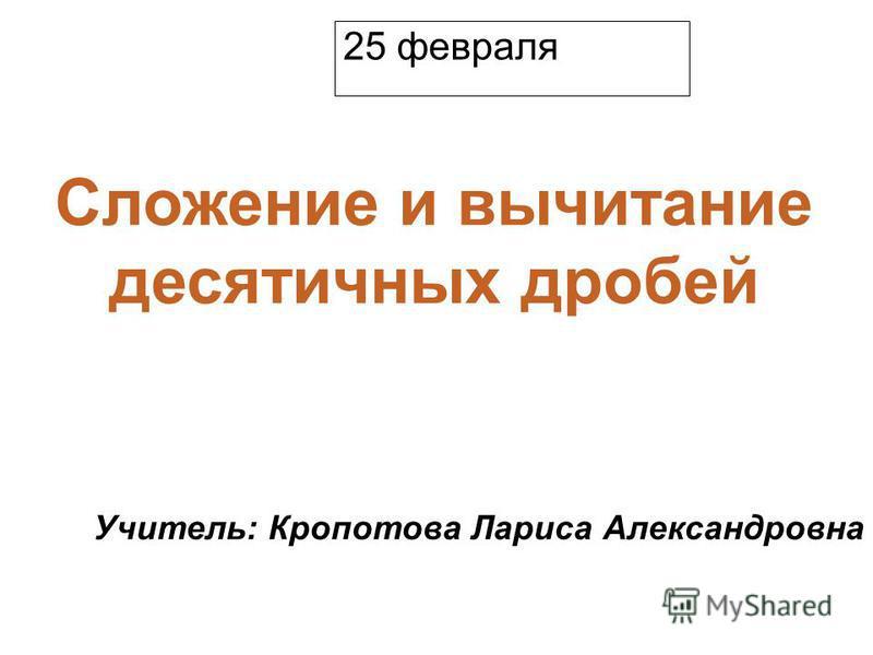 Образец подзаголовка Сложение и вычитание десятичных дробей Учитель: Кропотова Лариса Александровна 25 февраля
