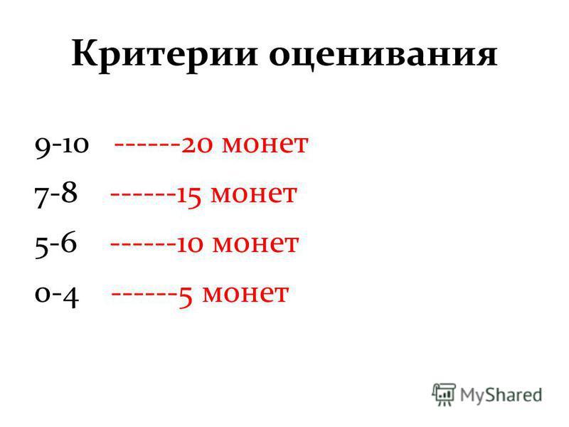 Критерии оценивания 9-10 ------20 монет 7-8 ------15 монет 5-6 ------10 монет 0-4 ------5 монет