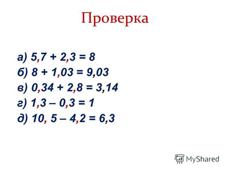 Проверка а) 5,7 + 2,3 = 8 б) 8 + 1,03 = 9,03 в) 0,34 + 2,8 = 3,14 г) 1,3 – 0,3 = 1 д) 10, 5 – 4,2 = 6,3