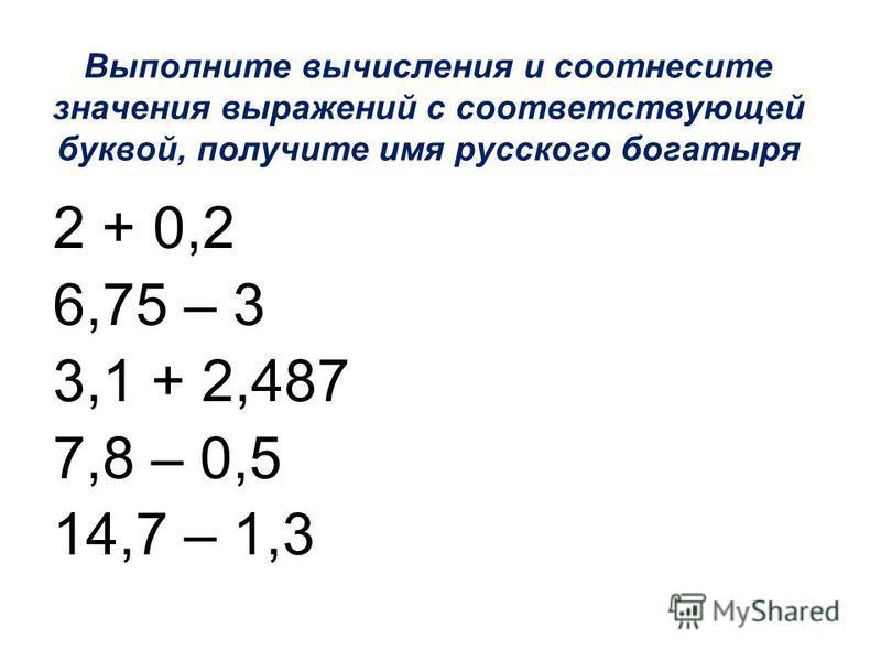 2 + 0,2 6,75 – 3 3,1 + 2,487 7,8 – 0,5 14,7 – 1,3 Выполните вычисления и соотнесите значения выражений с соответствующей буквой, получите имя русского богатыря