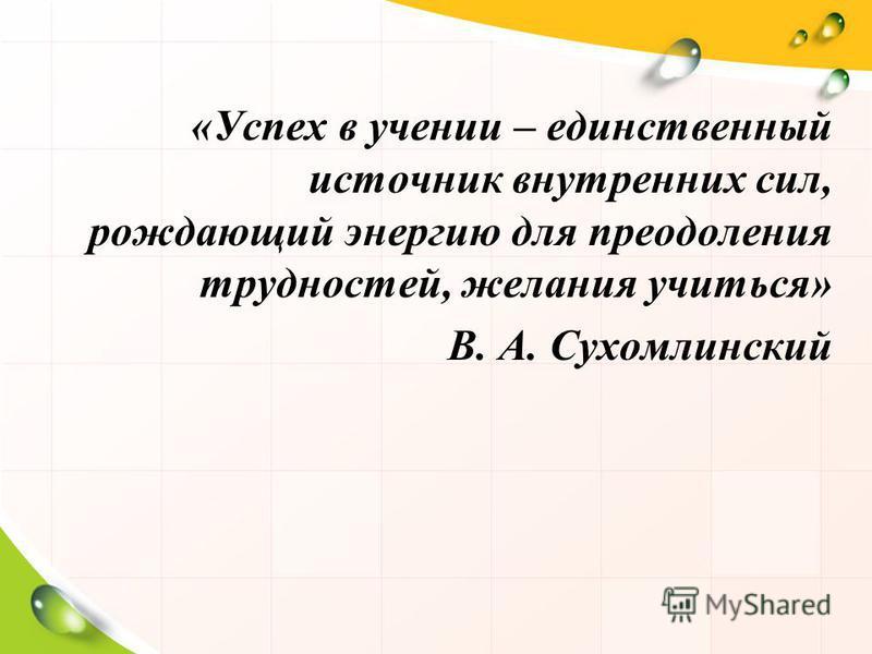 «Успех в учении – единственный источник внутренних сил, рождающий энергию для преодоления трудностей, желания учиться» В. А. Сухомлинский
