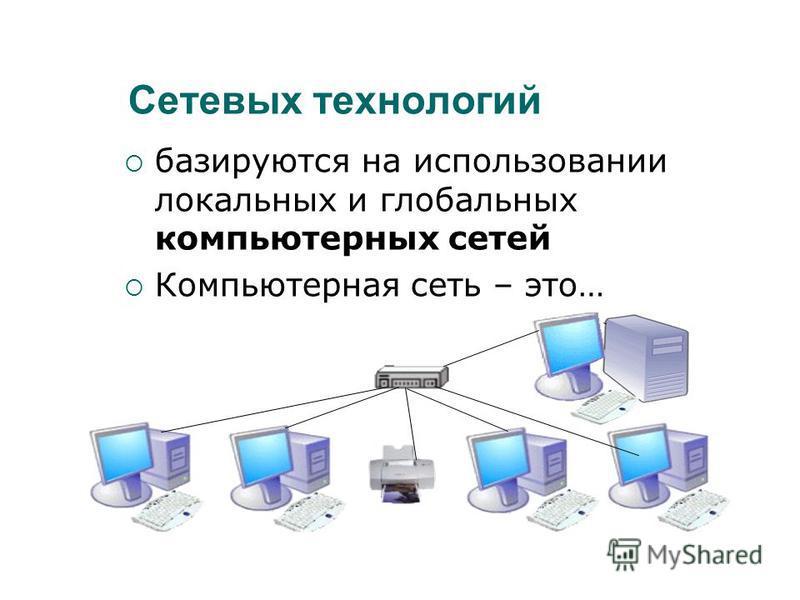 Сетевых технологий базируются на использовании локальных и глобальных компьютерных сетей Компьютерная сеть – это…