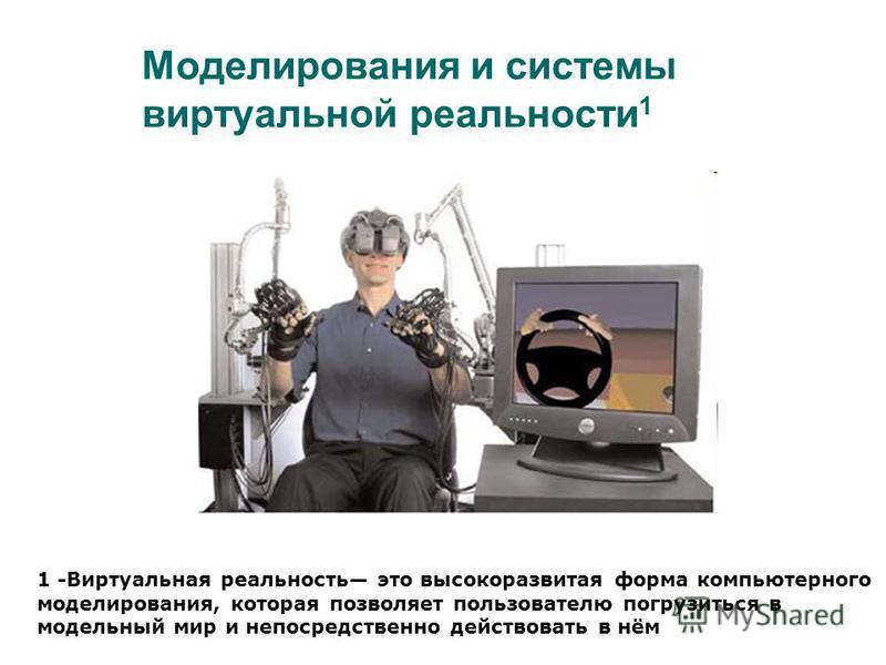 Моделирования и системы виртуальной реальности 1 1 -Виртуальная реальность это высокоразвитая форма компьютерного моделирования, которая позволяет пользователю погрузиться в модельный мир и непосредственно действовать в нём