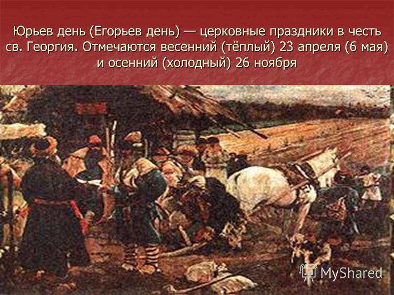 Юрьев день (Егорьев день) церковные праздники в честь св. Георгия. Отмечаются весенний (тёплый) 23 апреля (6 мая) и осенний (холодный) 26 ноября