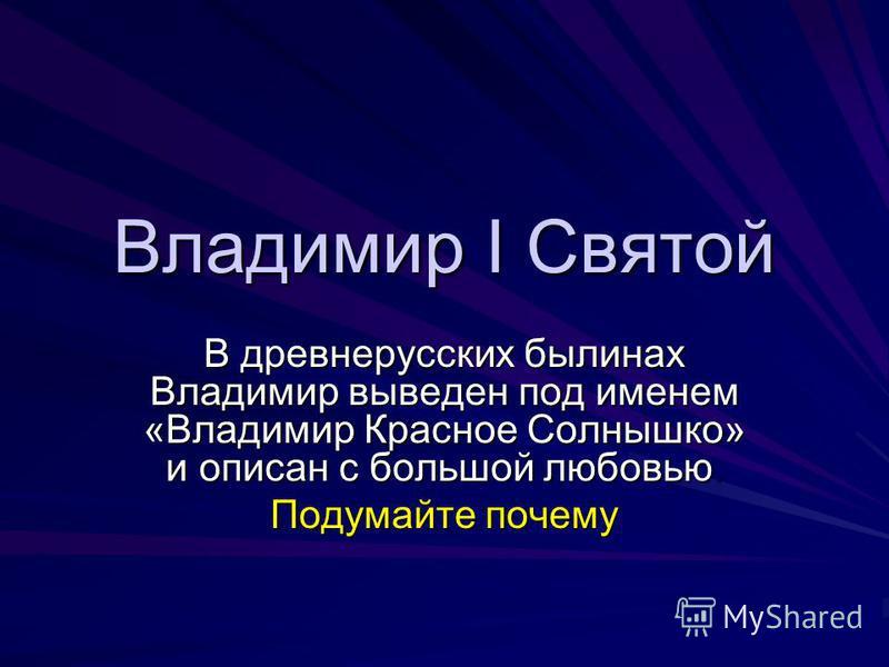 Владимир I Святой В древнерусских былинах Владимир выведен под именем «Владимир Красное Солнышко» и описан с большой любовью. Подумайте почему