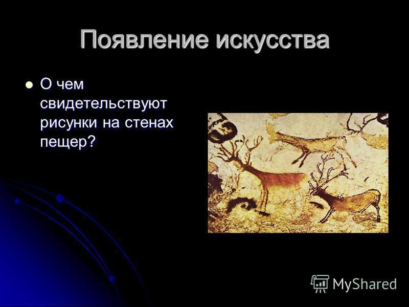 Появление искусства О чем свидетельствуют рисунки на стенах пещер? О чем свидетельствуют рисунки на стенах пещер?