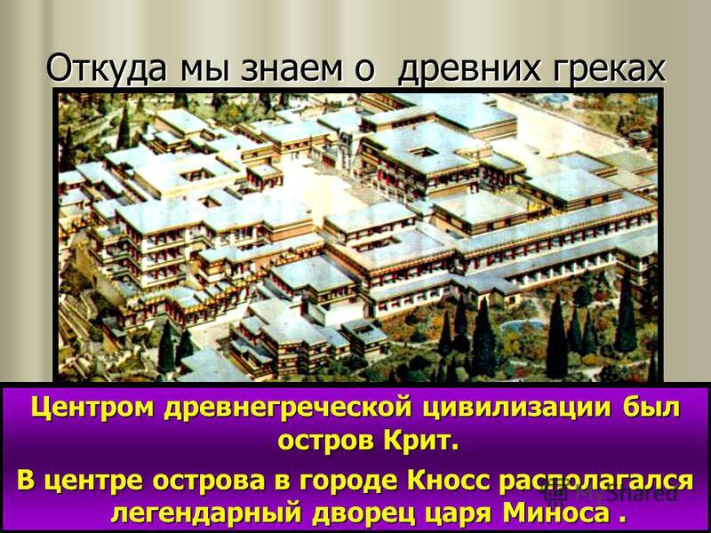 Откуда мы знаем о древних греках Центром древнегреческой цивилизации был остров Крит. В центре острова в городе Кносс располагался легендарный дворец царя Миноса.